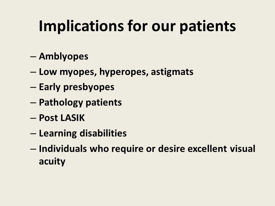 Implications for our patients – Amblyopes – Low myopes, hyperopes, astigmats – Early presbyopes – Pathology patients – Post LASIK – Learning disabilit