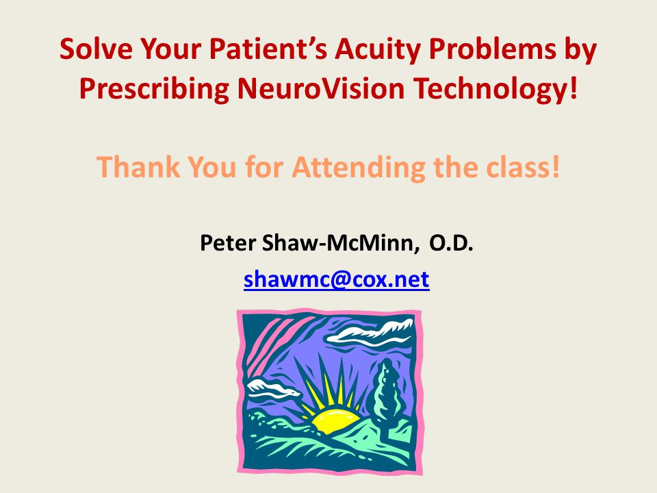 Solve Your Patient's Acuity Problems by Prescribing NeuroVision Technology! Thank You for Attending the class! Peter Shaw-McMinn, O.D. shawmc@cox.net