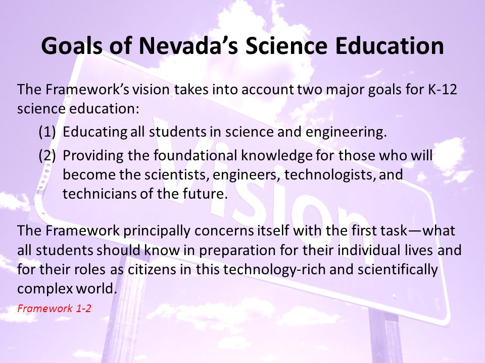 Goals of Nevada's Science Education The Framework's vision takes into account two major goals for K-12 science education: (1)Educating all students in science and engineering.