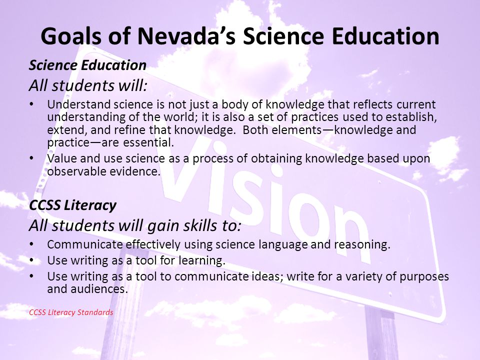 Goals of Nevada's Science Education Science Education All students will: Understand science is not just a body of knowledge that reflects current understanding of the world; it is also a set of practices used to establish, extend, and refine that knowledge.
