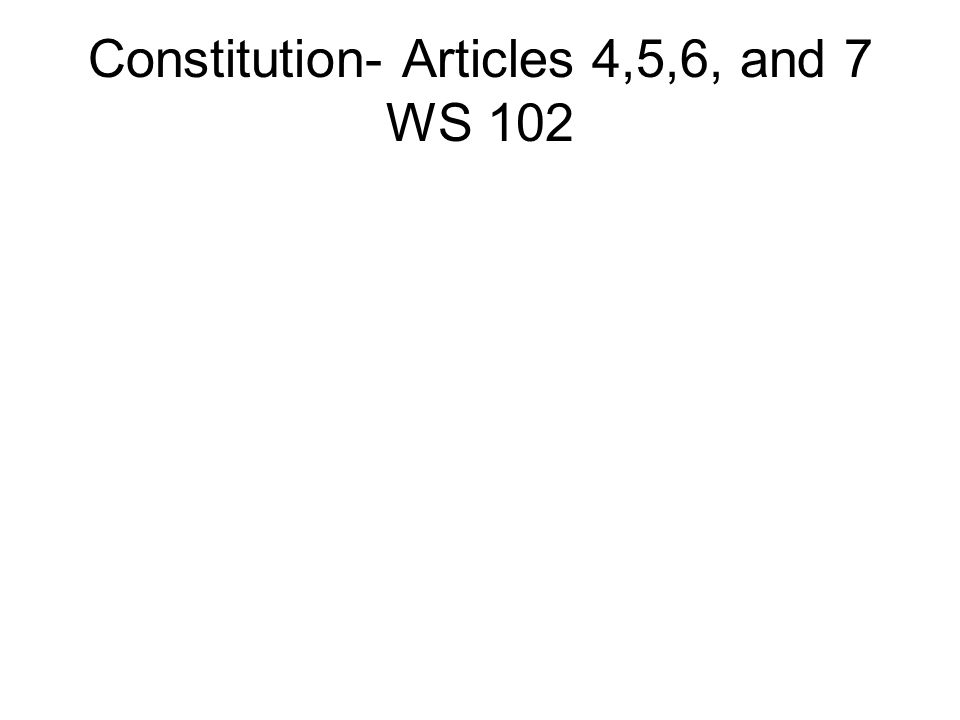 Constitution- Articles 4,5,6, and 7 WS 102