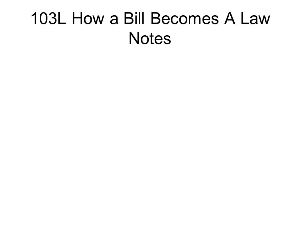103L How a Bill Becomes A Law Notes