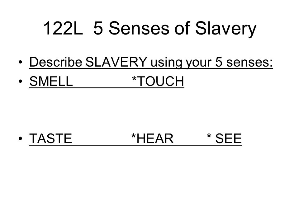 122L 5 Senses of Slavery Describe SLAVERY using your 5 senses: SMELL *TOUCH TASTE *HEAR * SEE