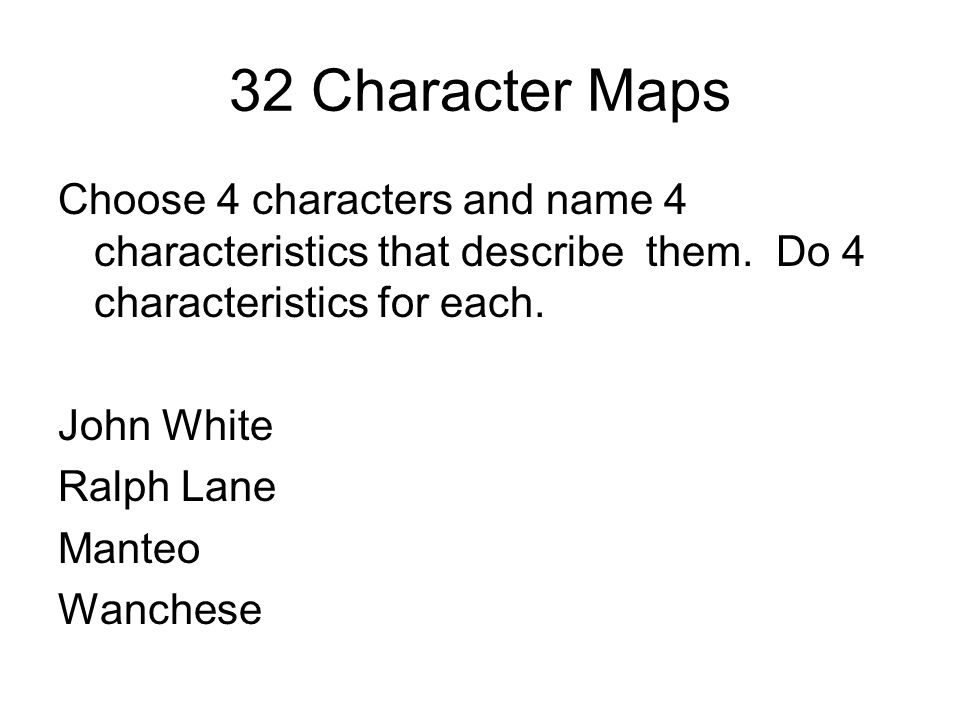 32 Character Maps Choose 4 characters and name 4 characteristics that describe them. Do 4 characteristics for each. John White Ralph Lane Manteo Wanch