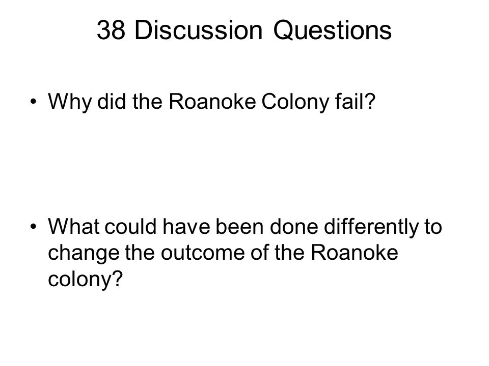 38 Discussion Questions Why did the Roanoke Colony fail? What could have been done differently to change the outcome of the Roanoke colony?