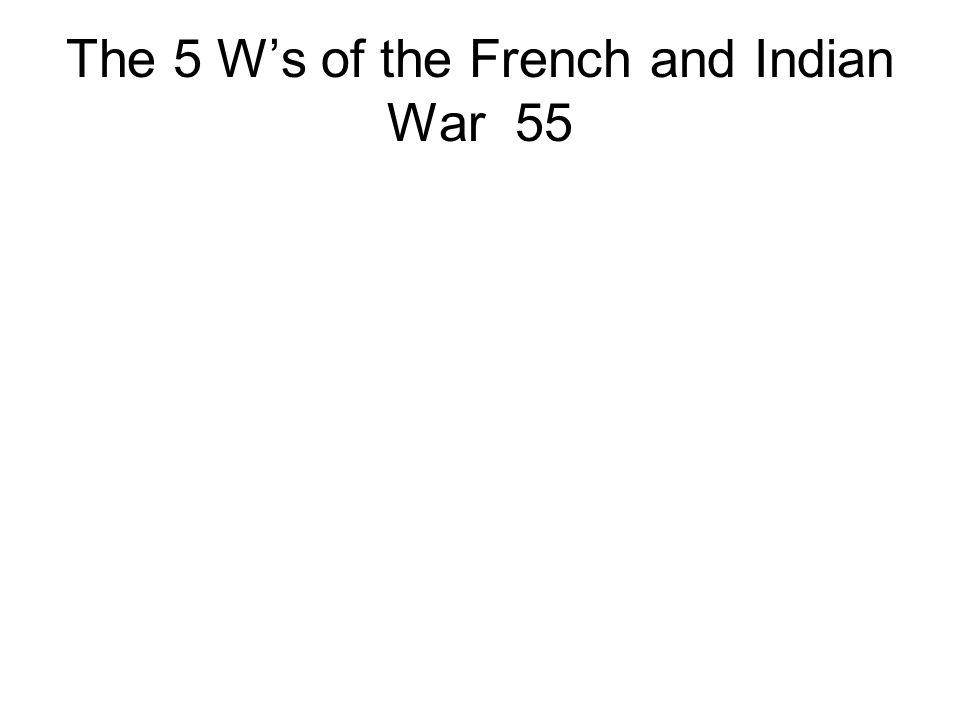 The 5 W's of the French and Indian War 55