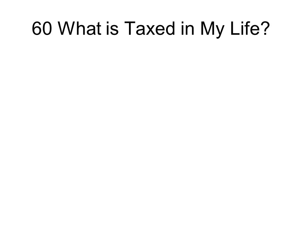 60 What is Taxed in My Life?