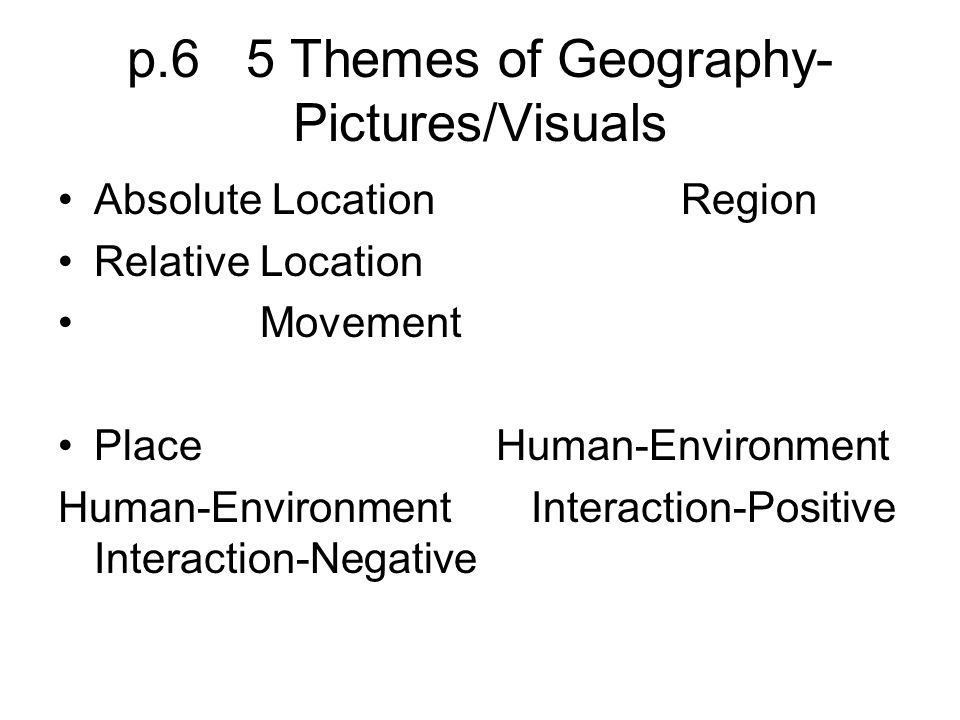 p.6 5 Themes of Geography- Pictures/Visuals Absolute Location Region Relative Location Movement Place Human-Environment Human-Environment Interaction-
