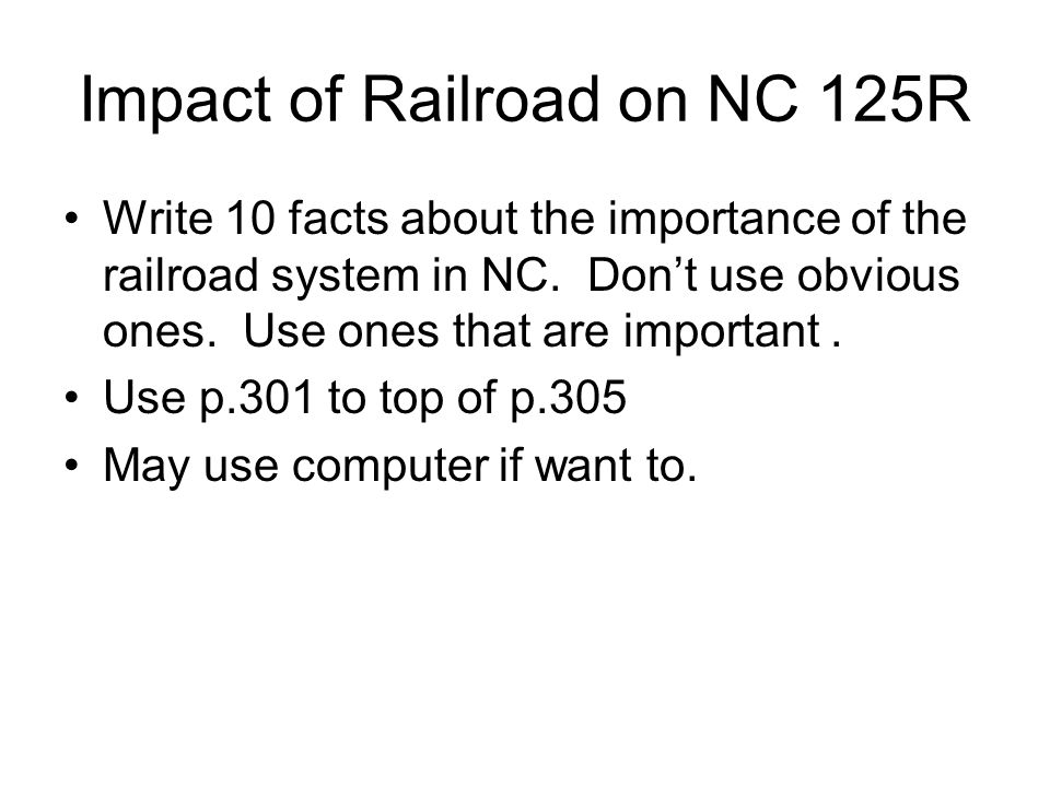 Impact of Railroad on NC 125R Write 10 facts about the importance of the railroad system in NC. Don't use obvious ones. Use ones that are important. U