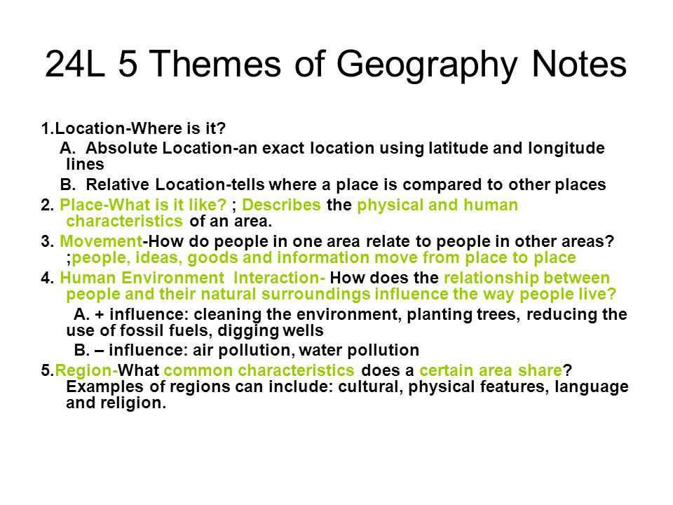 24L 5 Themes of Geography Notes 1.Location-Where is it? A. Absolute Location-an exact location using latitude and longitude lines B. Relative Location