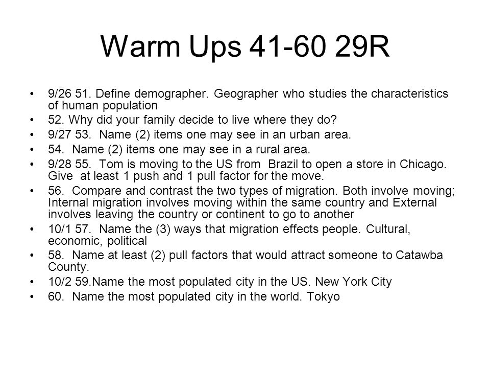 Warm Ups 41-60 29R 9/26 51. Define demographer. Geographer who studies the characteristics of human population 52. Why did your family decide to live