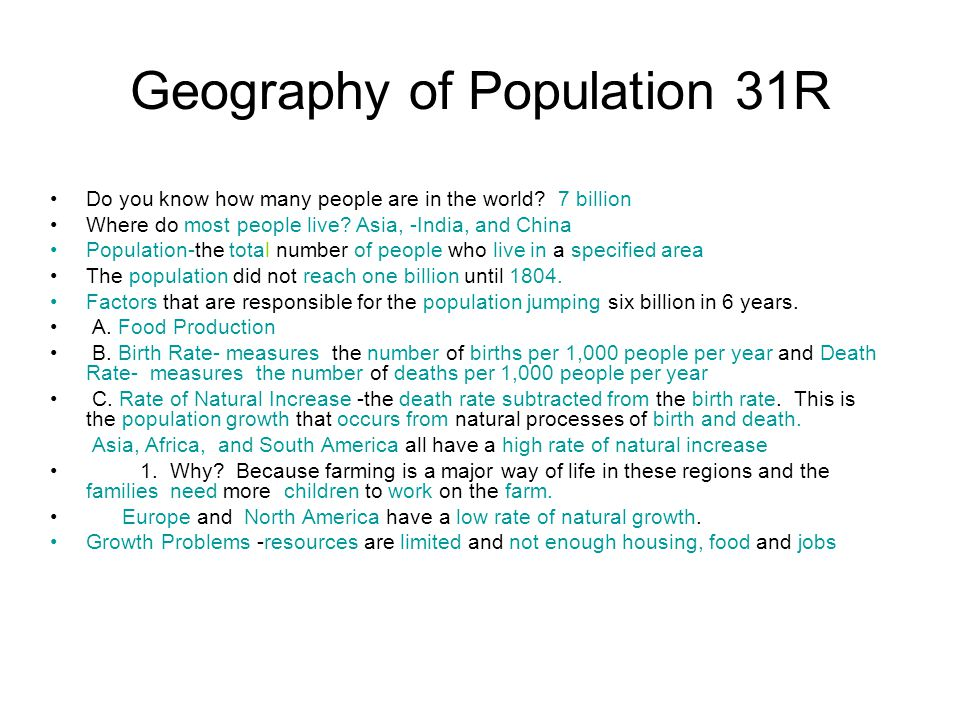 Geography of Population 31R Do you know how many people are in the world? 7 billion Where do most people live? Asia, -India, and China Population-the