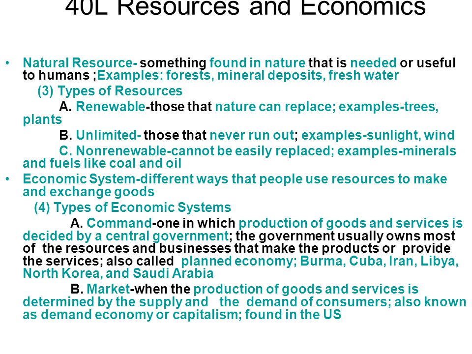 40L Resources and Economics Natural Resource- something found in nature that is needed or useful to humans ;Examples: forests, mineral deposits, fresh