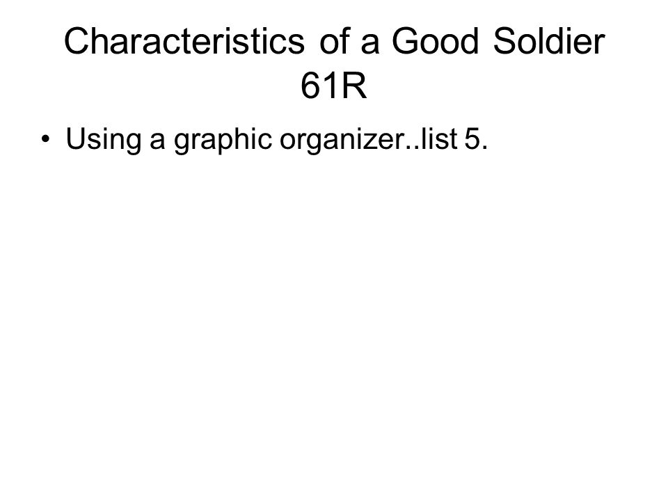 Characteristics of a Good Soldier 61R Using a graphic organizer..list 5.