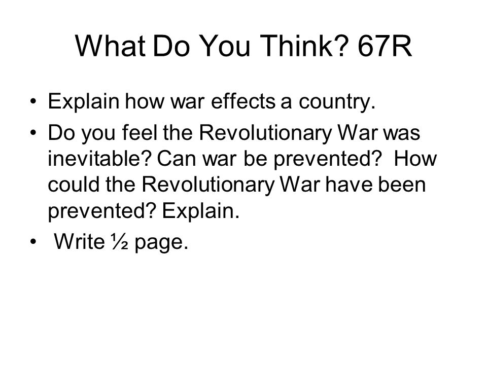 What Do You Think? 67R Explain how war effects a country. Do you feel the Revolutionary War was inevitable? Can war be prevented? How could the Revolu