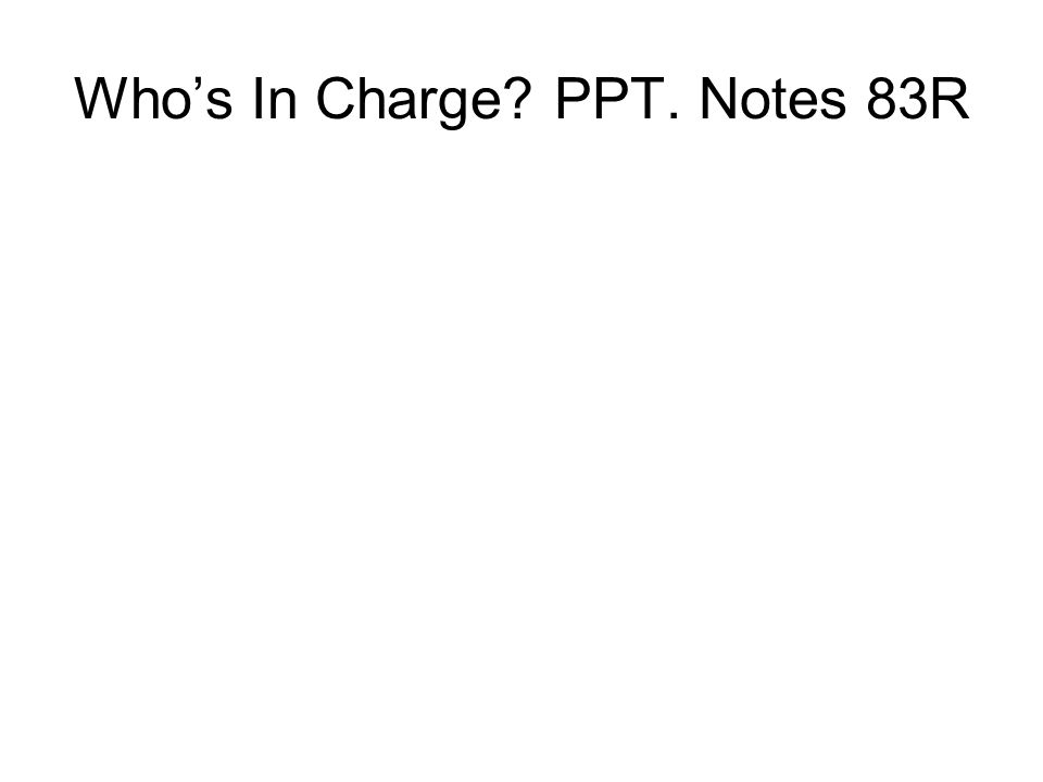Who's In Charge? PPT. Notes 83R