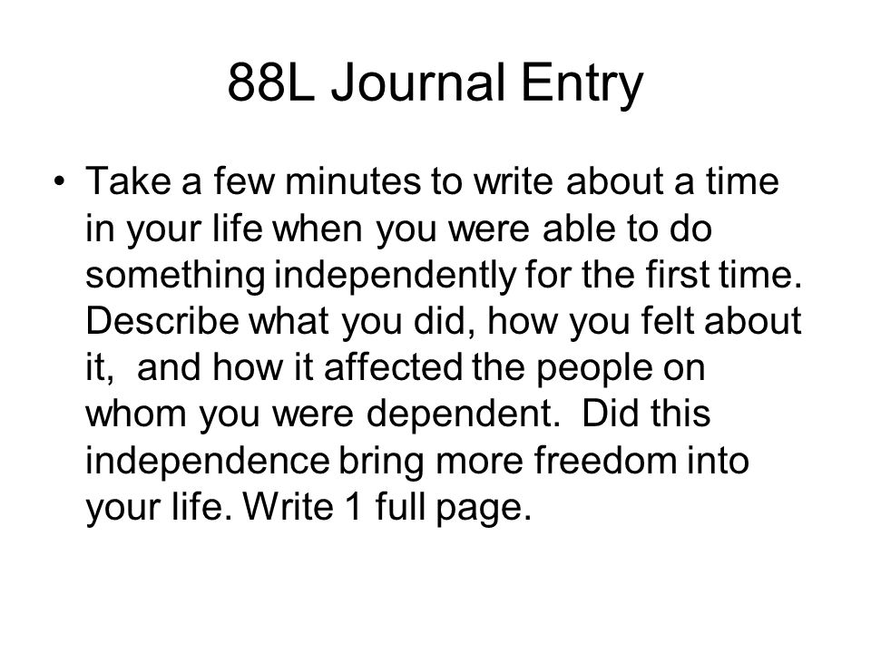 88L Journal Entry Take a few minutes to write about a time in your life when you were able to do something independently for the first time. Describe