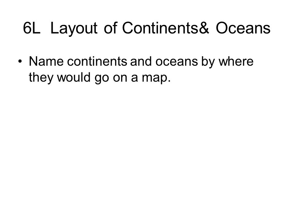 6L Layout of Continents& Oceans Name continents and oceans by where they would go on a map.