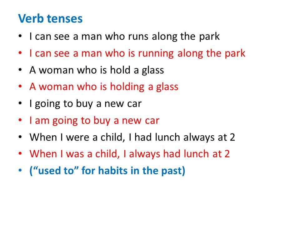 Verb tenses I can see a man who runs along the park I can see a man who is running along the park A woman who is hold a glass A woman who is holding a