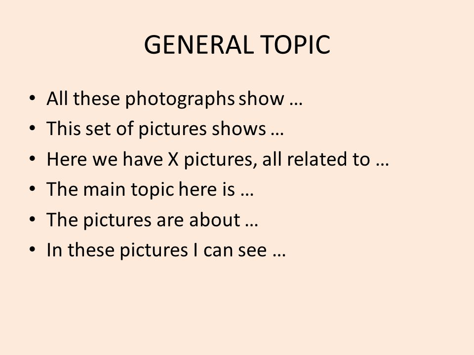 GENERAL TOPIC All these photographs show … This set of pictures shows … Here we have X pictures, all related to … The main topic here is … The pictures are about … In these pictures I can see …