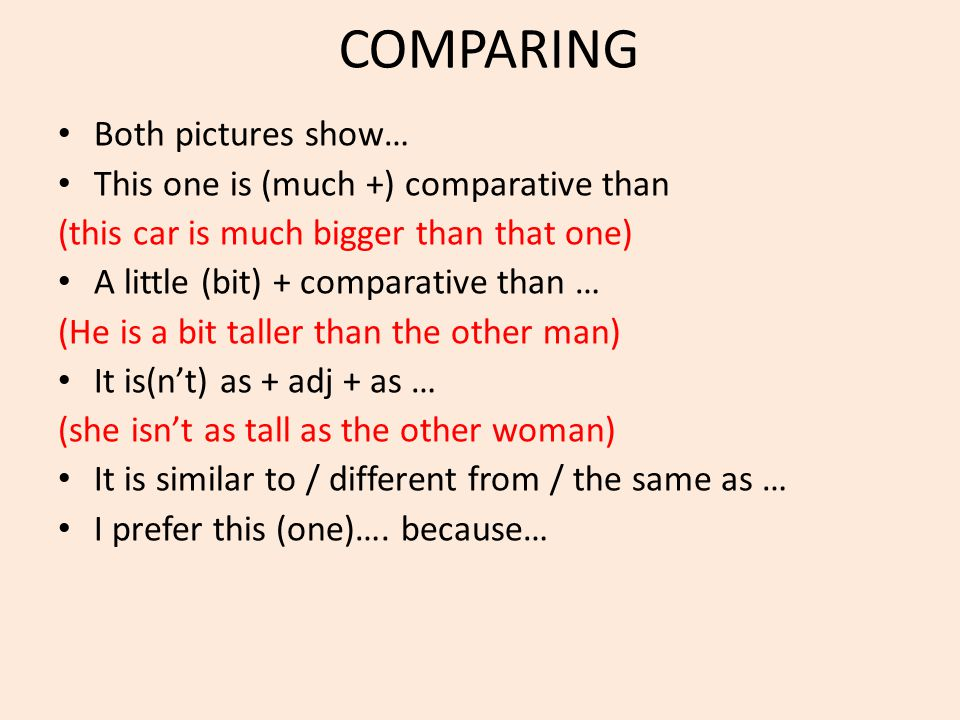 COMPARING Both pictures show… This one is (much +) comparative than (this car is much bigger than that one) A little (bit) + comparative than … (He is a bit taller than the other man) It is(n't) as + adj + as … (she isn't as tall as the other woman) It is similar to / different from / the same as … I prefer this (one)….