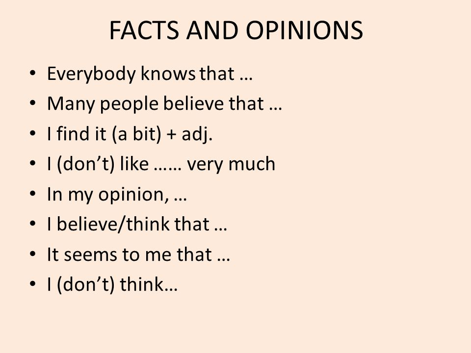 FACTS AND OPINIONS Everybody knows that … Many people believe that … I find it (a bit) + adj. I (don't) like …… very much In my opinion, … I believe/t