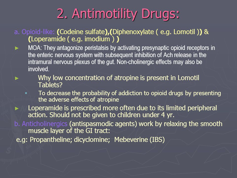 2. Antimotility Drugs: a. Opioid-like: (Codeine sulfate),(Diphenoxylate ( e.g. Lomotil )) & (Loperamide ( e.g. imodium ) ) ► ► MOA: They antagonize pe