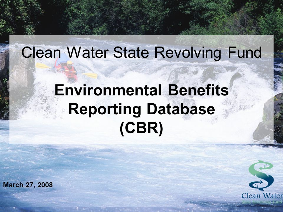 Clean Water State Revolving Fund Environmental Benefits Reporting Database (CBR) March 27, 2008