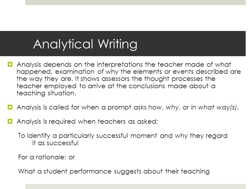 Analytical Writing  Analysis depends on the interpretations the teacher made of what happened, examination of why the elements or events described ar