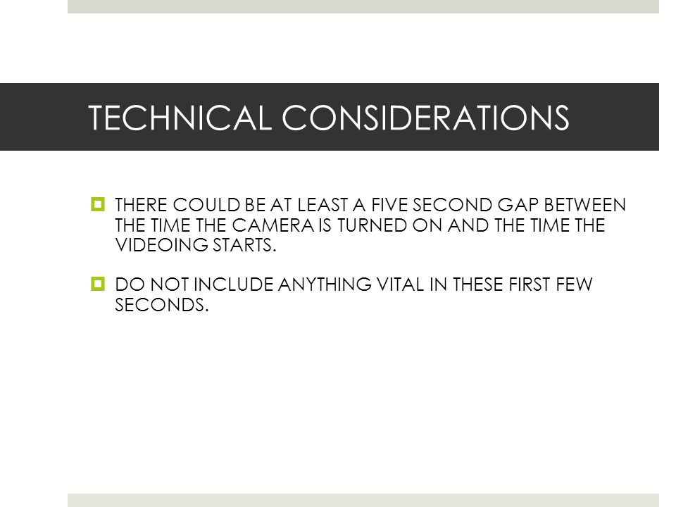 TECHNICAL CONSIDERATIONS  THERE COULD BE AT LEAST A FIVE SECOND GAP BETWEEN THE TIME THE CAMERA IS TURNED ON AND THE TIME THE VIDEOING STARTS.  DO N