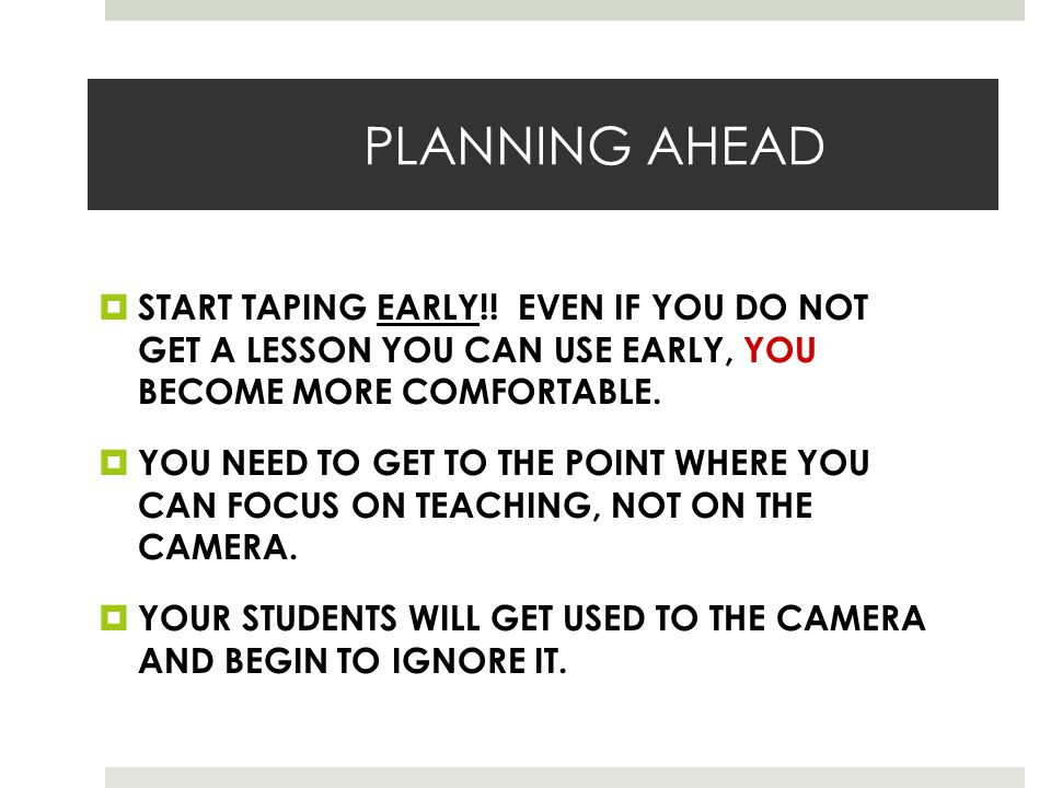 PLANNING AHEAD  START TAPING EARLY!! EVEN IF YOU DO NOT GET A LESSON YOU CAN USE EARLY, YOU BECOME MORE COMFORTABLE.  YOU NEED TO GET TO THE POINT W
