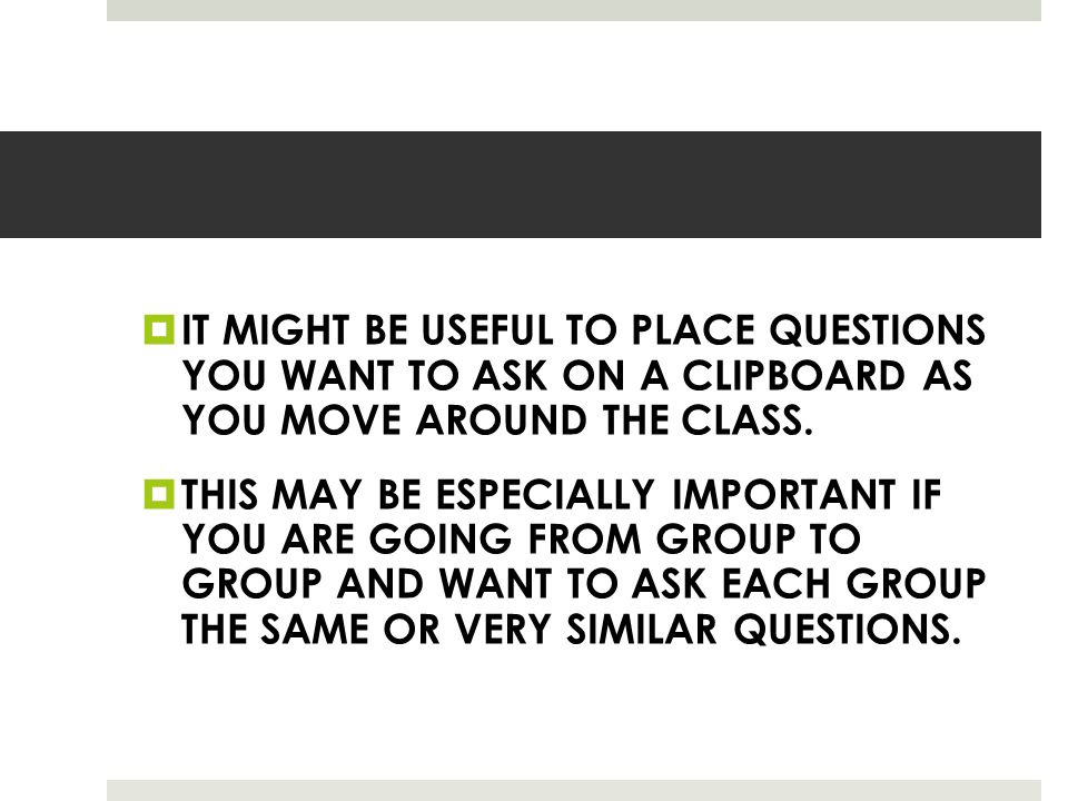  IT MIGHT BE USEFUL TO PLACE QUESTIONS YOU WANT TO ASK ON A CLIPBOARD AS YOU MOVE AROUND THE CLASS.  THIS MAY BE ESPECIALLY IMPORTANT IF YOU ARE GOI