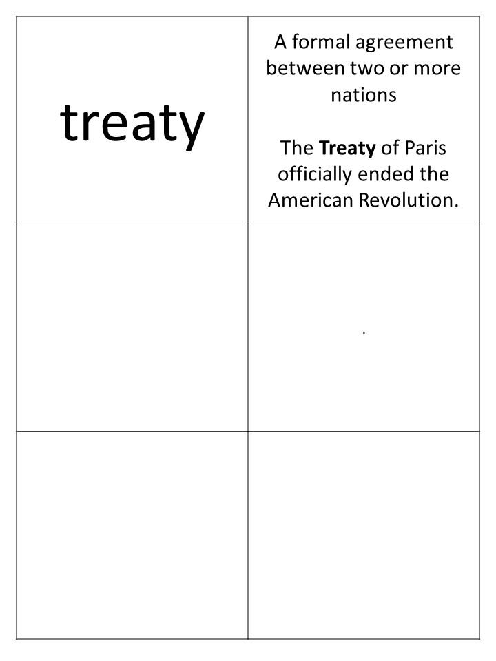 treaty A formal agreement between two or more nations The Treaty of Paris officially ended the American Revolution..