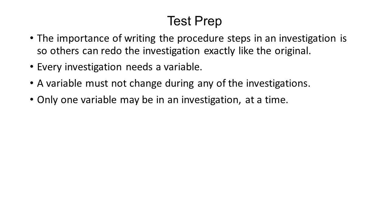 Test Prep The importance of writing the procedure steps in an investigation is so others can redo the investigation exactly like the original. Every i