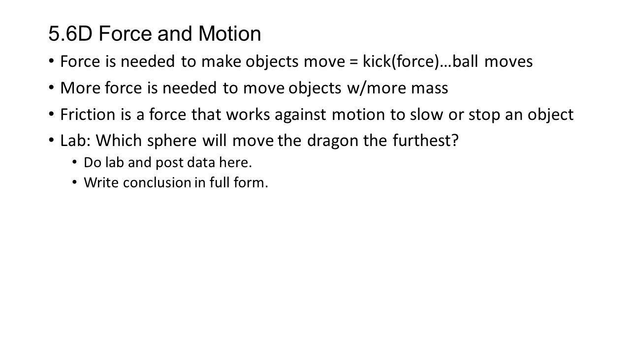 5.6D Force and Motion Force is needed to make objects move = kick(force)…ball moves More force is needed to move objects w/more mass Friction is a for