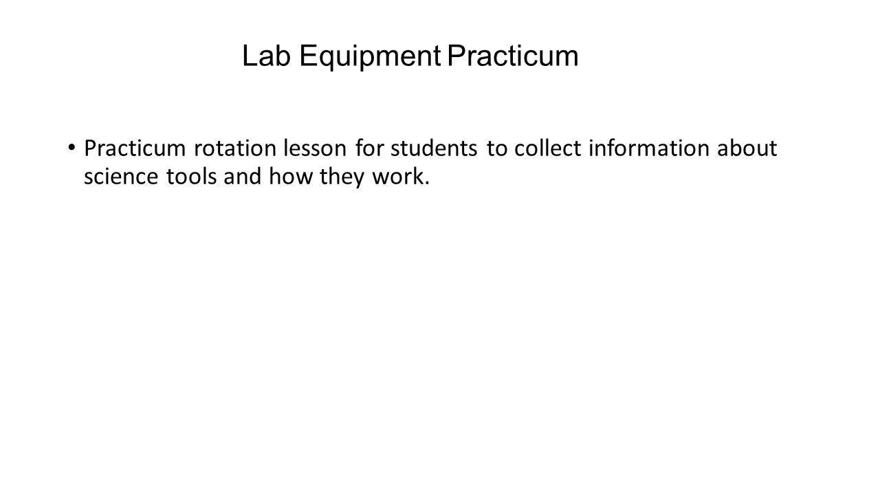 Lab Equipment Practicum Practicum rotation lesson for students to collect information about science tools and how they work.