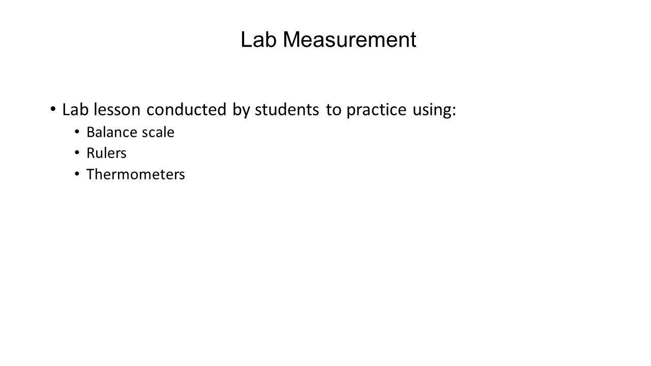 Lab Measurement Lab lesson conducted by students to practice using: Balance scale Rulers Thermometers