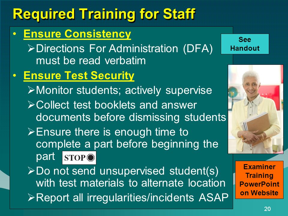 20 Required Training for Staff Ensure Consistency  Directions For Administration (DFA) must be read verbatim Ensure Test Security  Monitor students; actively supervise  Collect test booklets and answer documents before dismissing students  Ensure there is enough time to complete a part before beginning the part  Do not send unsupervised student(s) with test materials to alternate location  Report all irregularities/incidents ASAP See Handout Examiner Training PowerPoint on Website