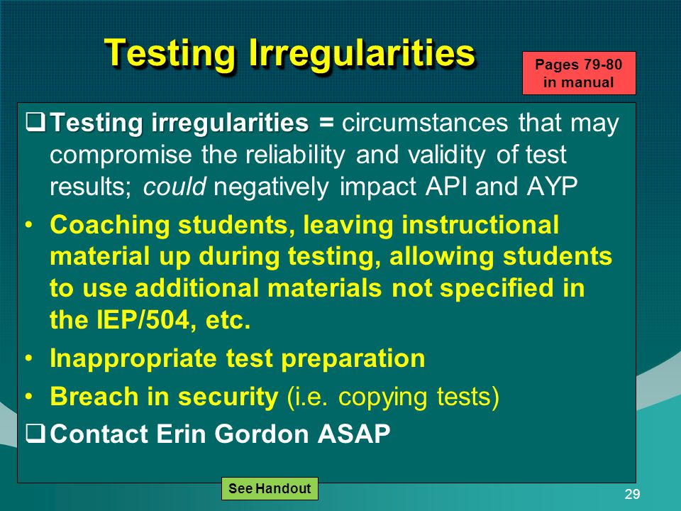 29 Testing Irregularities  Testing irregularities  Testing irregularities = circumstances that may compromise the reliability and validity of test results; could negatively impact API and AYP Coaching students, leaving instructional material up during testing, allowing students to use additional materials not specified in the IEP/504, etc.