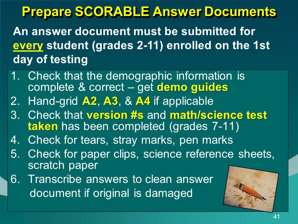 41 Prepare SCORABLE Answer Documents demo guides 1.Check that the demographic information is complete & correct – get demo guides A2A3A4 2.Hand-grid A2, A3, & A4 if applicable version #smath/science test taken 3.Check that version #s and math/science test taken has been completed (grades 7-11) 4.Check for tears, stray marks, pen marks 5.Check for paper clips, science reference sheets, scratch paper 6.Transcribe answers to clean answer document if original is damaged An answer document must be submitted for every student (grades 2-11) enrolled on the 1st day of testing
