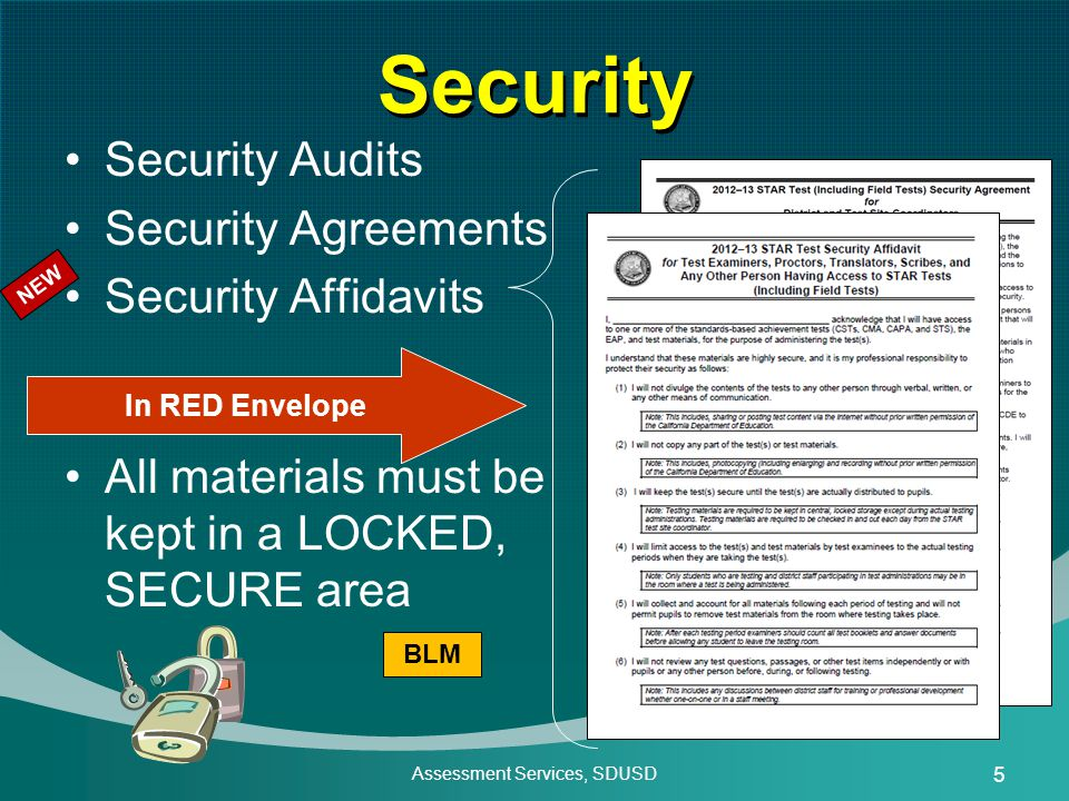 Assessment Services, SDUSD 5 Security Security Audits Security Agreements Security Affidavits All materials must be kept in a LOCKED, SECURE area In RED Envelope BLM NEW