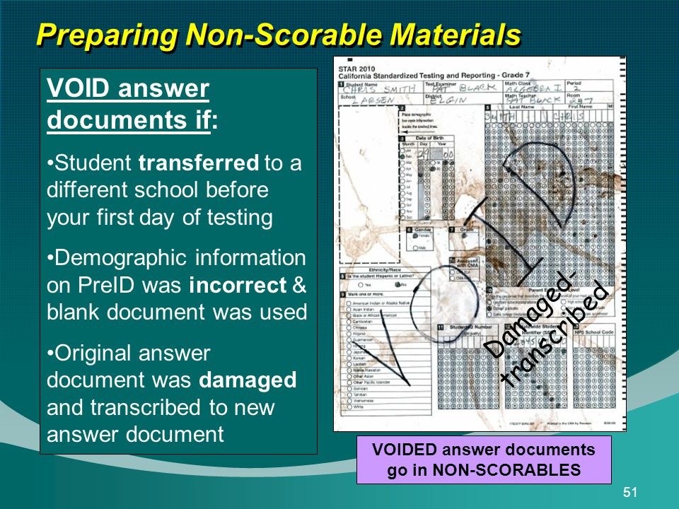 51 Preparing Non-Scorable Materials D a m a g e d - t r a n s c r i b e d VOID answer documents if: Student transferred to a different school before your first day of testing Demographic information on PreID was incorrect & blank document was used Original answer document was damaged and transcribed to new answer document VOIDED answer documents go in NON-SCORABLES