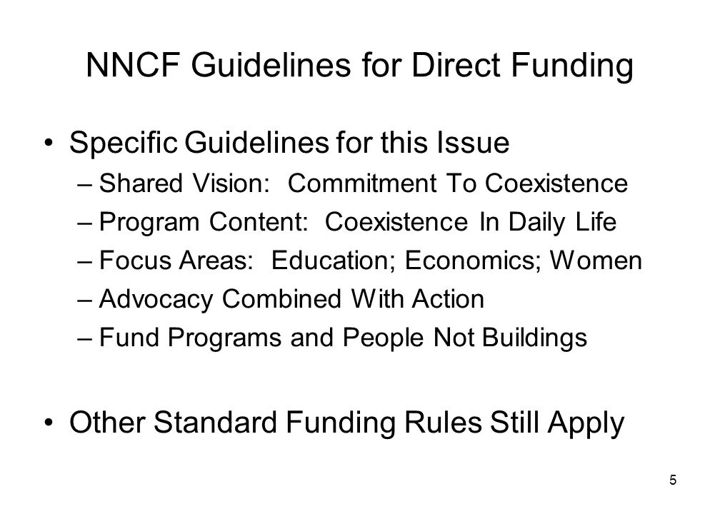 5 NNCF Guidelines for Direct Funding Specific Guidelines for this Issue –Shared Vision: Commitment To Coexistence –Program Content: Coexistence In Daily Life –Focus Areas: Education; Economics; Women –Advocacy Combined With Action –Fund Programs and People Not Buildings Other Standard Funding Rules Still Apply