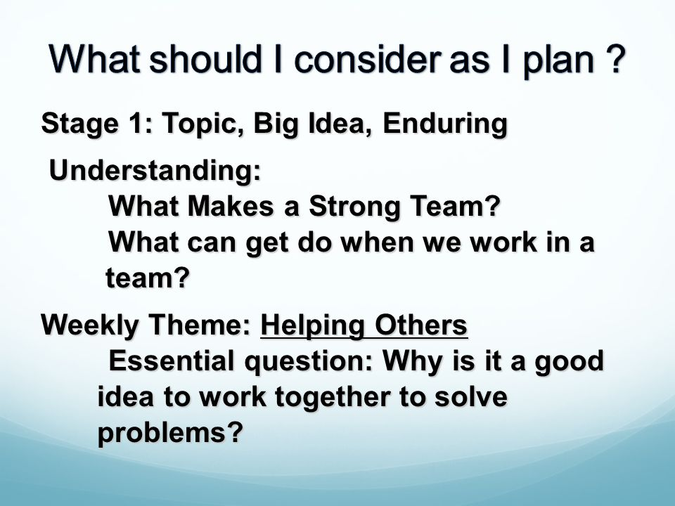 Stage 1: Topic, Big Idea, Enduring Understanding: Understanding: What Makes a Strong Team? What can get do when we work in a team? team? Weekly Theme: