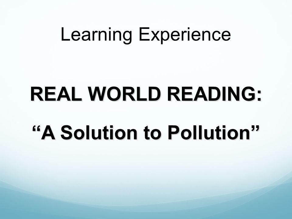 Learning Experience REAL WORLD READING: A Solution to Pollution