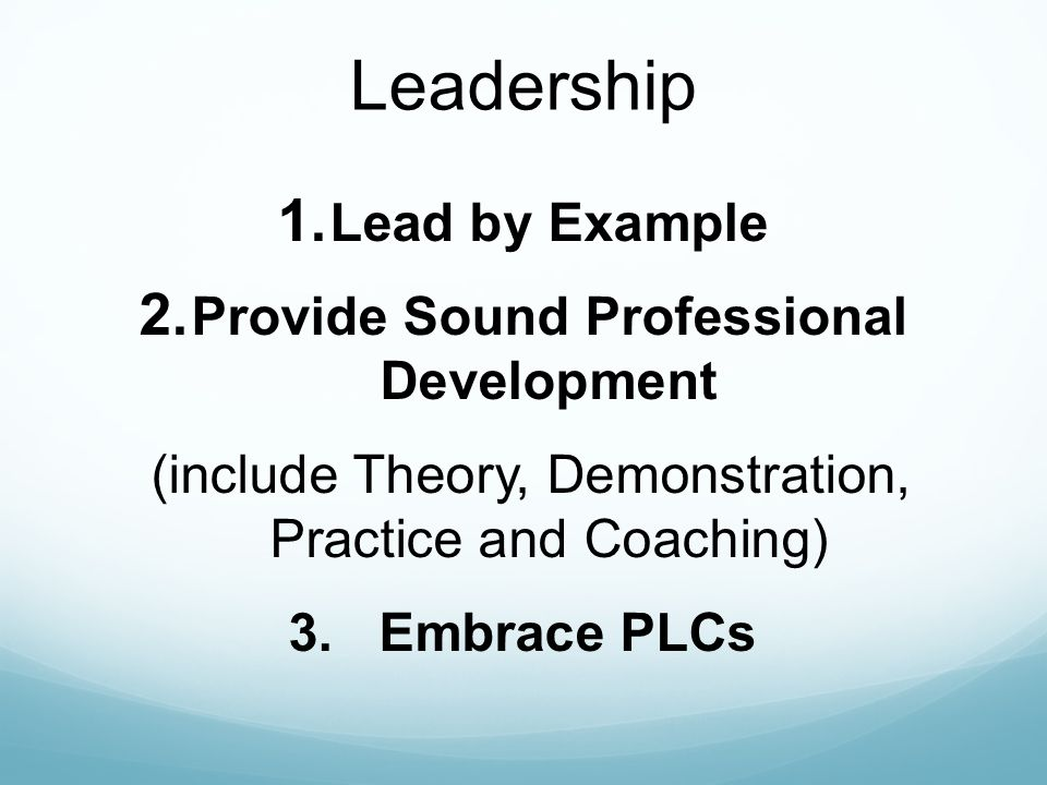 Leadership 1. Lead by Example 2. Provide Sound Professional Development (include Theory, Demonstration, Practice and Coaching) 3. Embrace PLCs