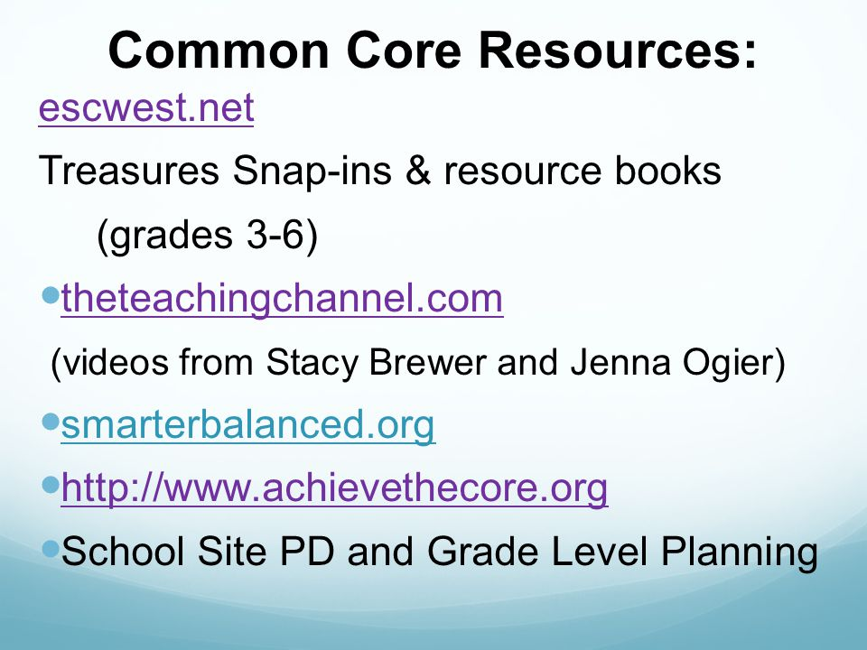 Common Core Resources: escwest.net Treasures Snap-ins & resource books (grades 3-6) theteachingchannel.com (videos from Stacy Brewer and Jenna Ogier)