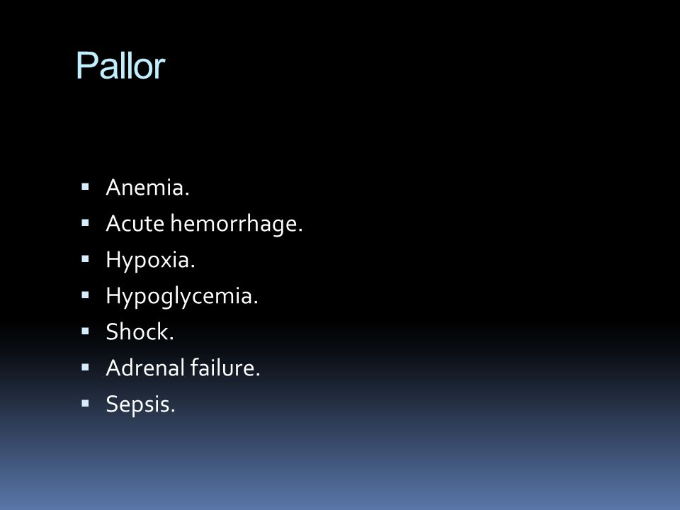 Pallor  Anemia.  Acute hemorrhage.  Hypoxia.  Hypoglycemia.