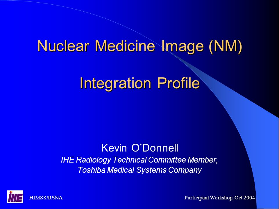 HIMSS/RSNAParticipant Workshop, Oct 2004 Nuclear Medicine Image (NM) Integration Profile Kevin O'Donnell IHE Radiology Technical Committee Member, Toshiba Medical Systems Company