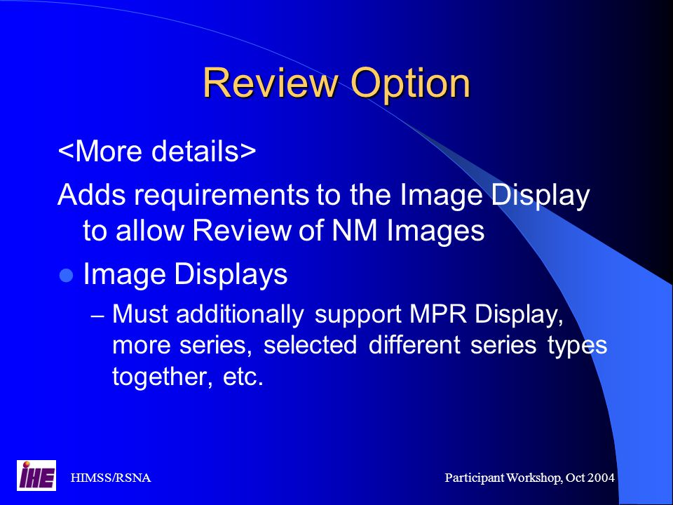 HIMSS/RSNAParticipant Workshop, Oct 2004 Review Option Adds requirements to the Image Display to allow Review of NM Images Image Displays – Must additionally support MPR Display, more series, selected different series types together, etc.
